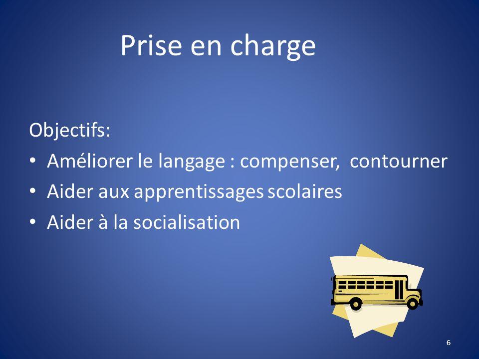 Prise en charge Objectifs: Améliorer le langage : compenser, contourner Aider aux apprentissages scolaires Aider à la socialisation 6