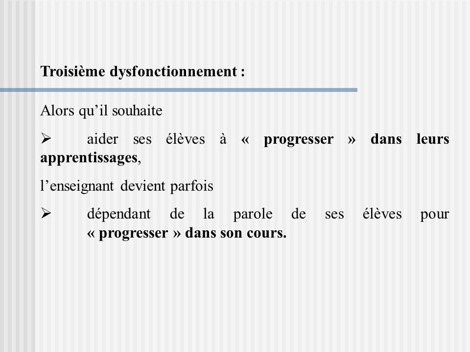 Troisième dysfonctionnement : Alors quil souhaite aider ses élèves à « progresser » dans leurs apprentissages, lenseignant devient parfois dépendant de la parole de ses élèves pour « progresser » dans son cours.