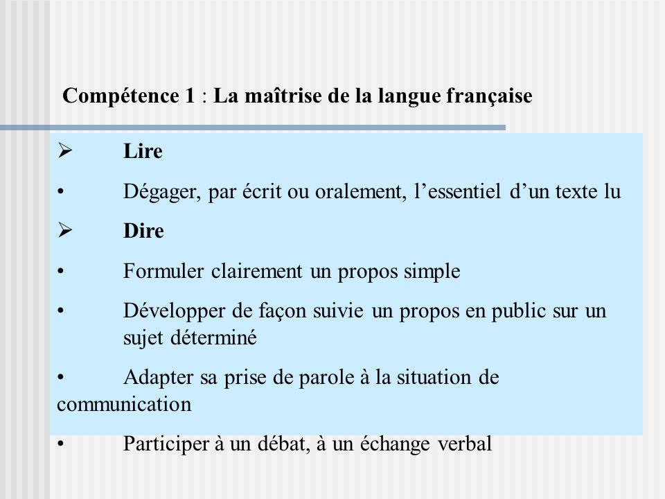 Lire Dégager, par écrit ou oralement, lessentiel dun texte lu Dire Formuler clairement un propos simple Développer de façon suivie un propos en public sur un sujet déterminé Adapter sa prise de parole à la situation de communication Participer à un débat, à un échange verbal Compétence 1 : La maîtrise de la langue française