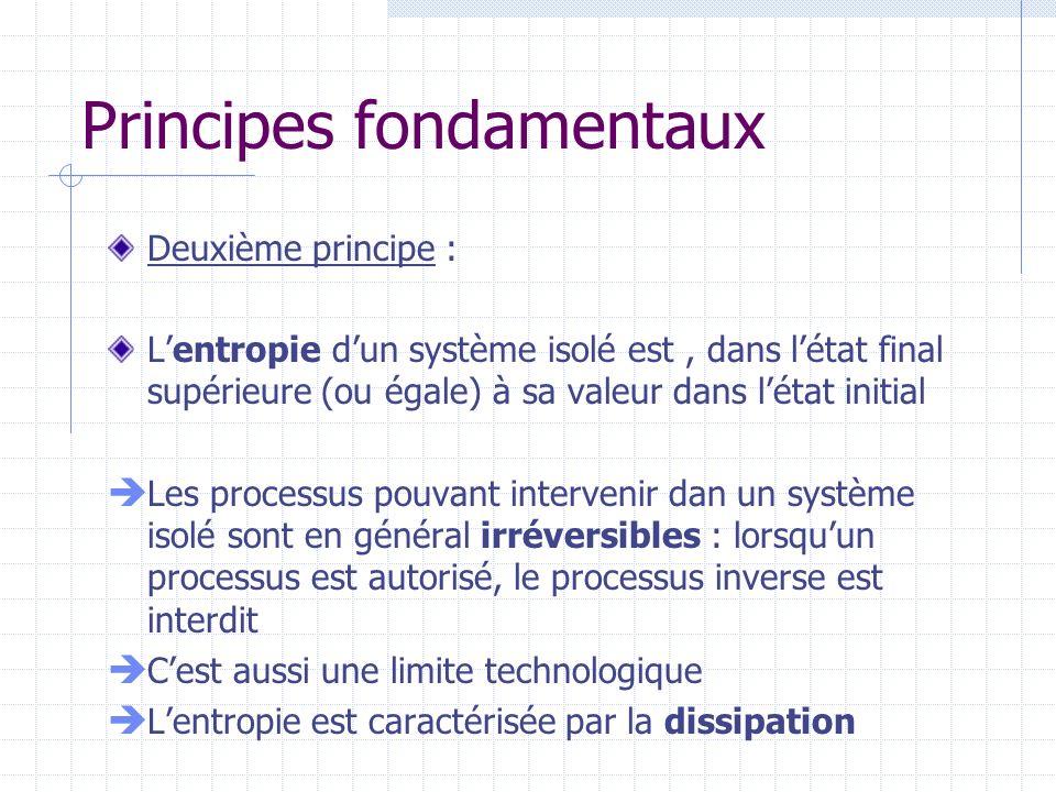 Principes fondamentaux Deuxième principe : Lentropie dun système isolé est, dans létat final supérieure (ou égale) à sa valeur dans létat initial Les processus pouvant intervenir dan un système isolé sont en général irréversibles : lorsquun processus est autorisé, le processus inverse est interdit Cest aussi une limite technologique Lentropie est caractérisée par la dissipation