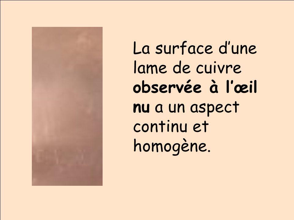 La surface dune lame de cuivre observée à lœil nu a un aspect continu et homogène.