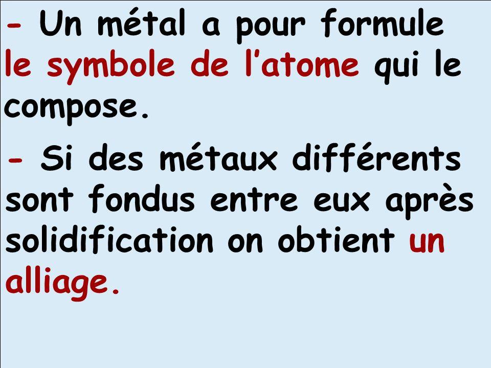 - Un métal a pour formule le symbole de latome qui le compose. - Si des métaux différents sont fondus entre eux après solidification on obtient un all