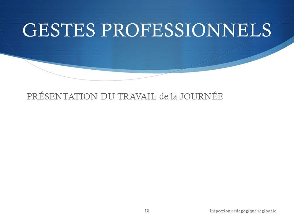 GESTES PROFESSIONNELS PRÉSENTATION DU TRAVAIL de la JOURNÉE inspection pédagogique régionale18