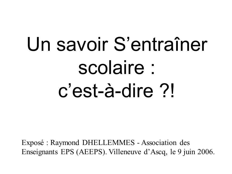 Un savoir Sentraîner scolaire : cest-à-dire ?! Exposé : Raymond DHELLEMMES - Association des Enseignants EPS (AEEPS). Villeneuve dAscq, le 9 juin 2006