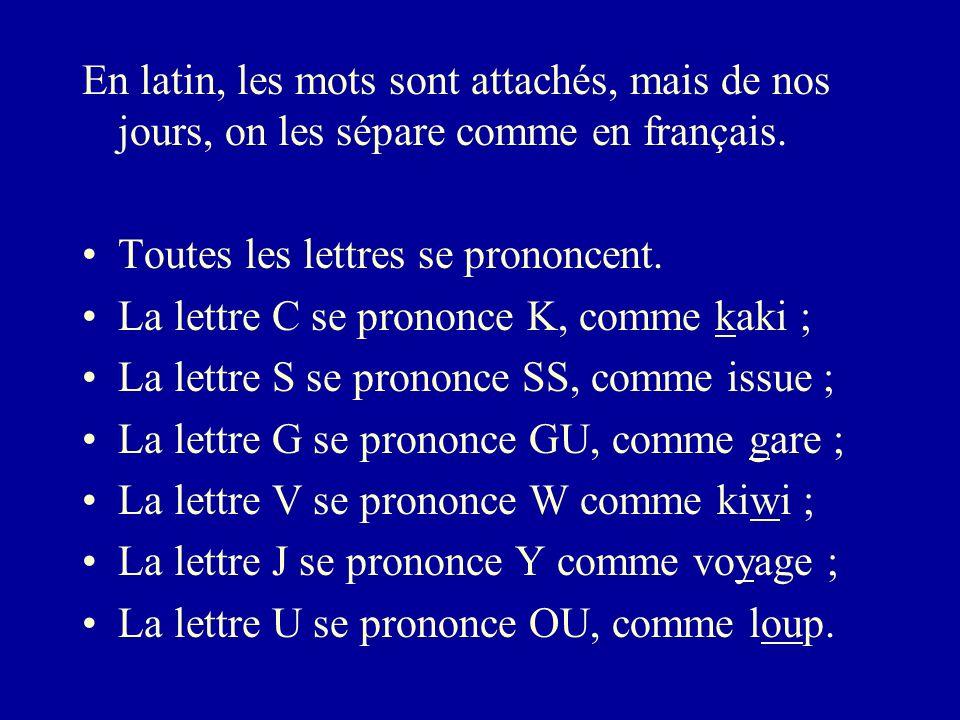 En latin, les mots sont attachés, mais de nos jours, on les sépare comme en français. Toutes les lettres se prononcent. La lettre C se prononce K, com