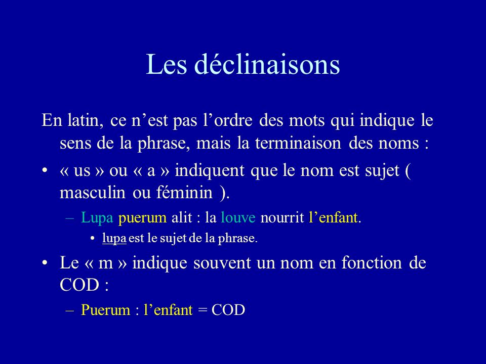 Les déclinaisons En latin, ce nest pas lordre des mots qui indique le sens de la phrase, mais la terminaison des noms : « us » ou « a » indiquent que