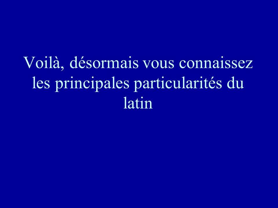 Voilà, désormais vous connaissez les principales particularités du latin