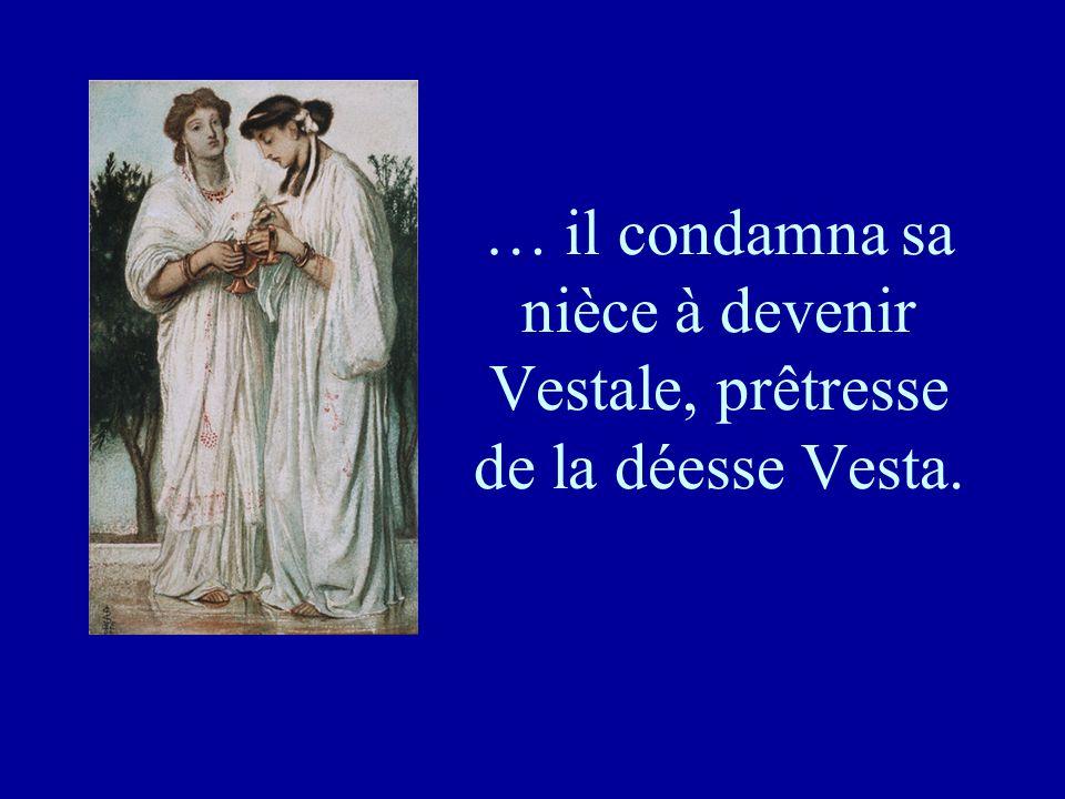 … il condamna sa nièce à devenir Vestale, prêtresse de la déesse Vesta.