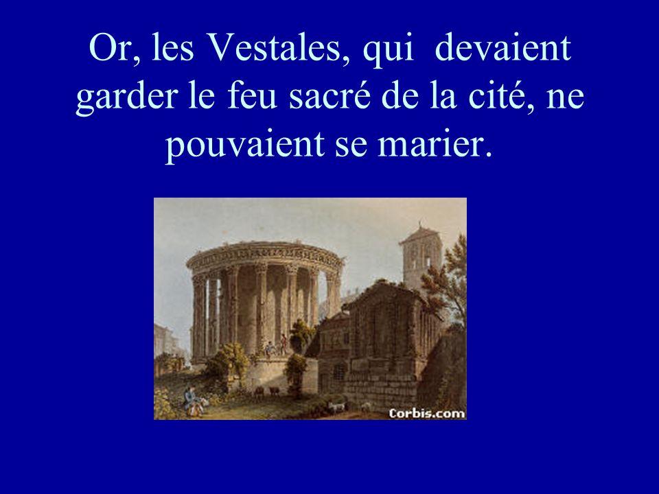 Or, les Vestales, qui devaient garder le feu sacré de la cité, ne pouvaient se marier.