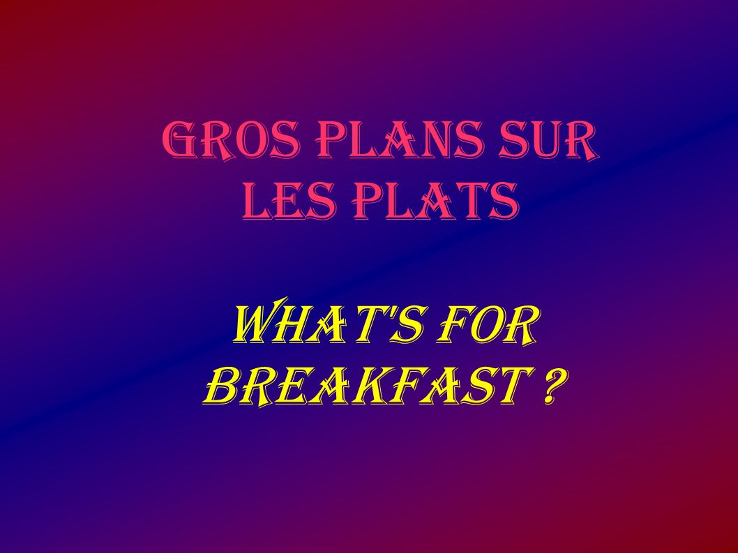 GROS PLANS SUR LES PLATS WHAT'S FOR BREAKFAST ?