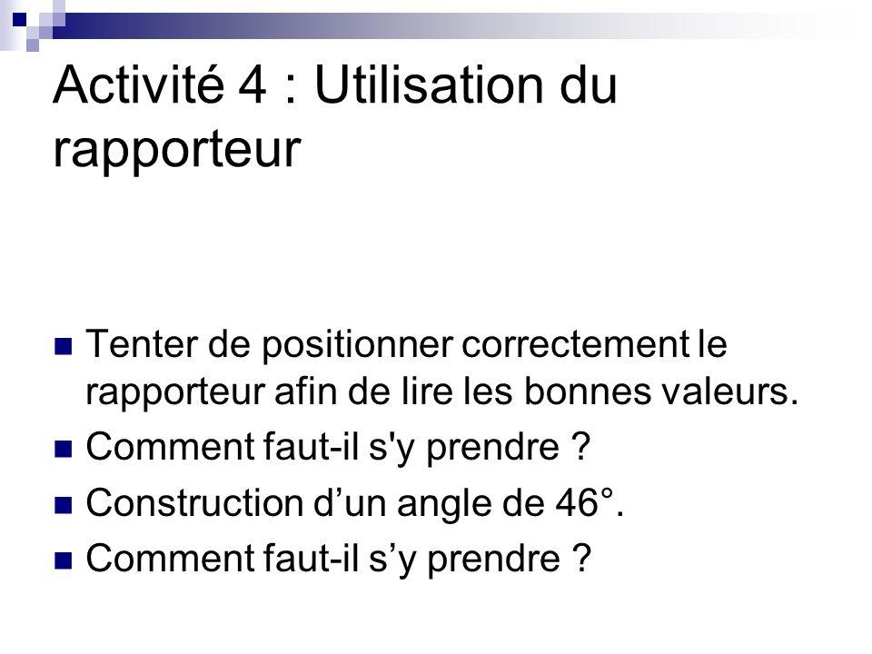 Activité 4 : Utilisation du rapporteur Tenter de positionner correctement le rapporteur afin de lire les bonnes valeurs.