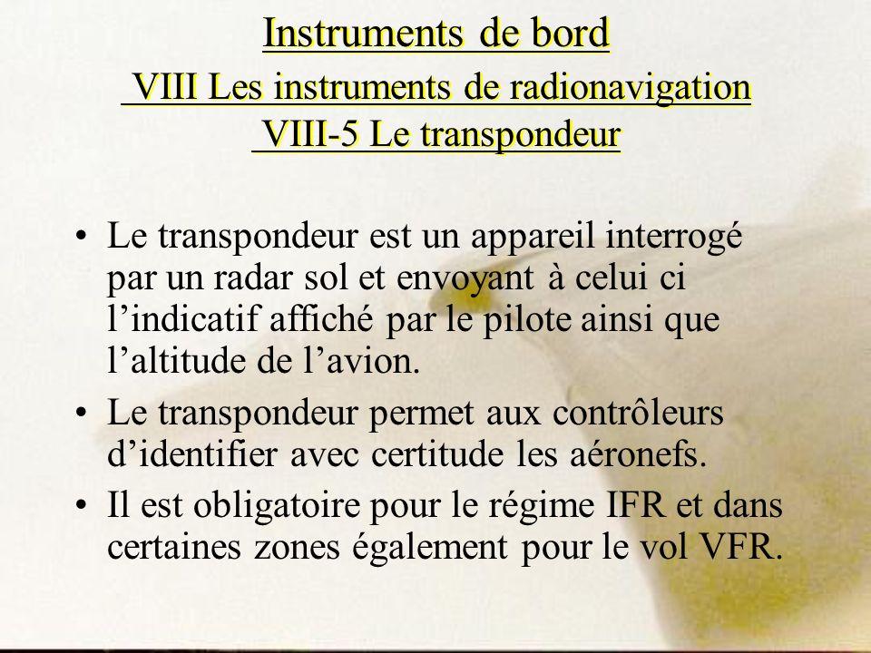 Instruments de bord VIII Les instruments de radionavigation VIII-5 Le transpondeur Le transpondeur est un appareil interrogé par un radar sol et envoy