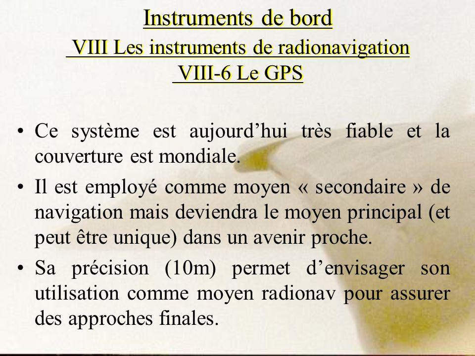 Instruments de bord VIII Les instruments de radionavigation VIII-6 Le GPS Ce système est aujourdhui très fiable et la couverture est mondiale. Il est
