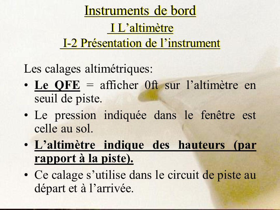 Instruments de bord I Laltimètre I-2 Présentation de linstrument Les calages altimétriques: Le QFE = afficher 0ft sur laltimètre en seuil de piste. Le