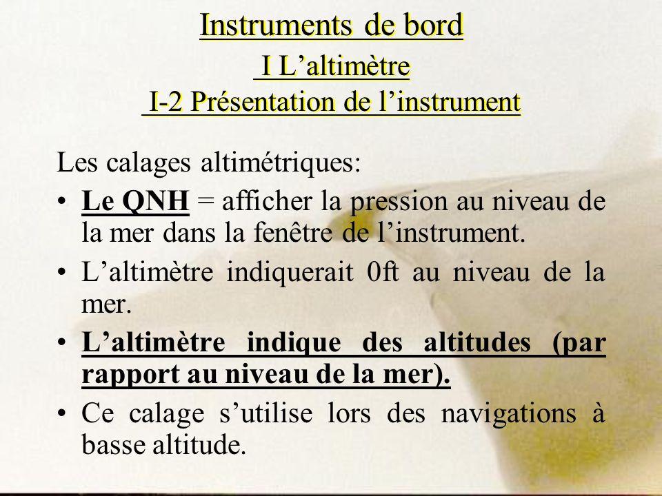 Instruments de bord I Laltimètre I-2 Présentation de linstrument Les calages altimétriques: Le QNH = afficher la pression au niveau de la mer dans la