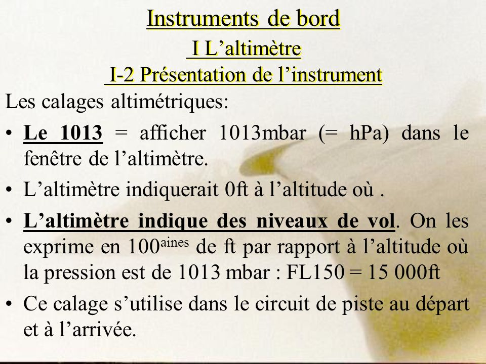 Instruments de bord I Laltimètre I-2 Présentation de linstrument Les calages altimétriques: Le 1013 = afficher 1013mbar (= hPa) dans le fenêtre de lal