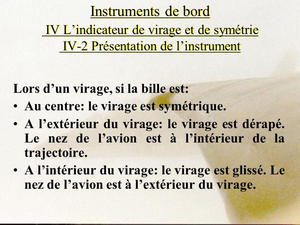 Instruments de bord IV Lindicateur de virage et de symétrie IV-2 Présentation de linstrument Lors dun virage, si la bille est: Au centre: le virage es