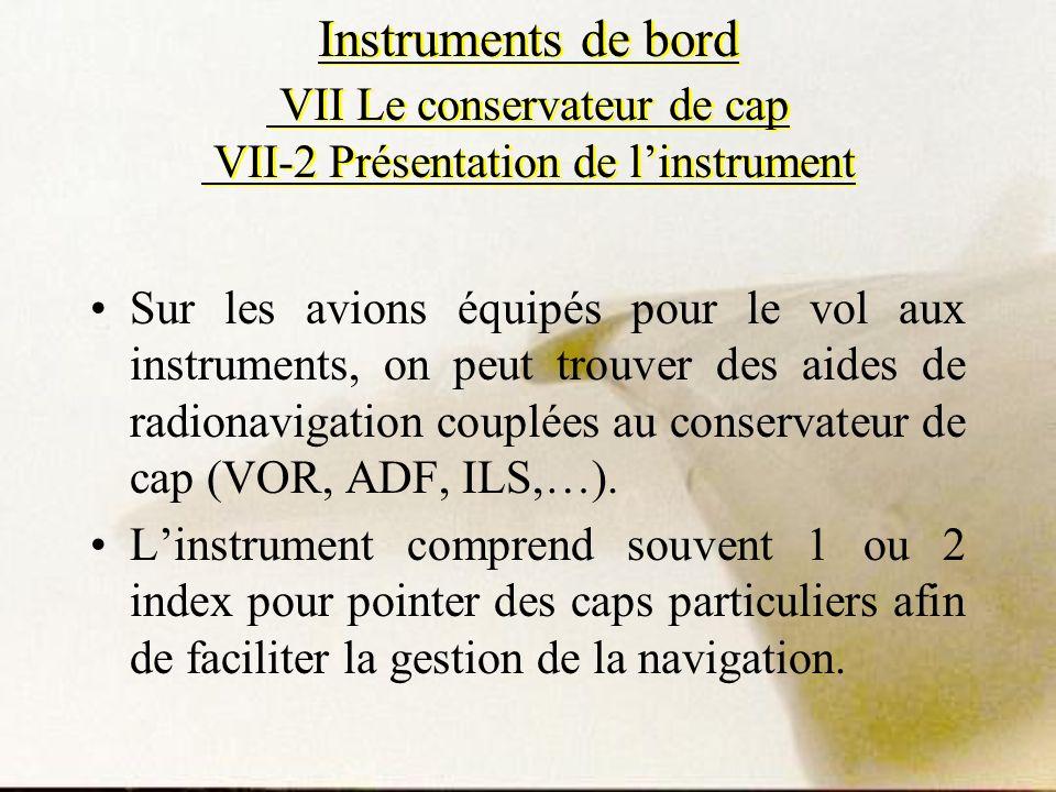 Sur les avions équipés pour le vol aux instruments, on peut trouver des aides de radionavigation couplées au conservateur de cap (VOR, ADF, ILS,…). Li
