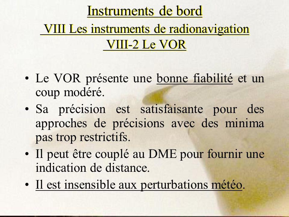 Instruments de bord VIII Les instruments de radionavigation VIII-2 Le VOR Le VOR présente une bonne fiabilité et un coup modéré. Sa précision est sati
