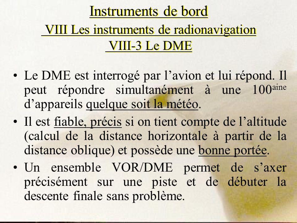 Instruments de bord VIII Les instruments de radionavigation VIII-3 Le DME Le DME est interrogé par lavion et lui répond. Il peut répondre simultanémen