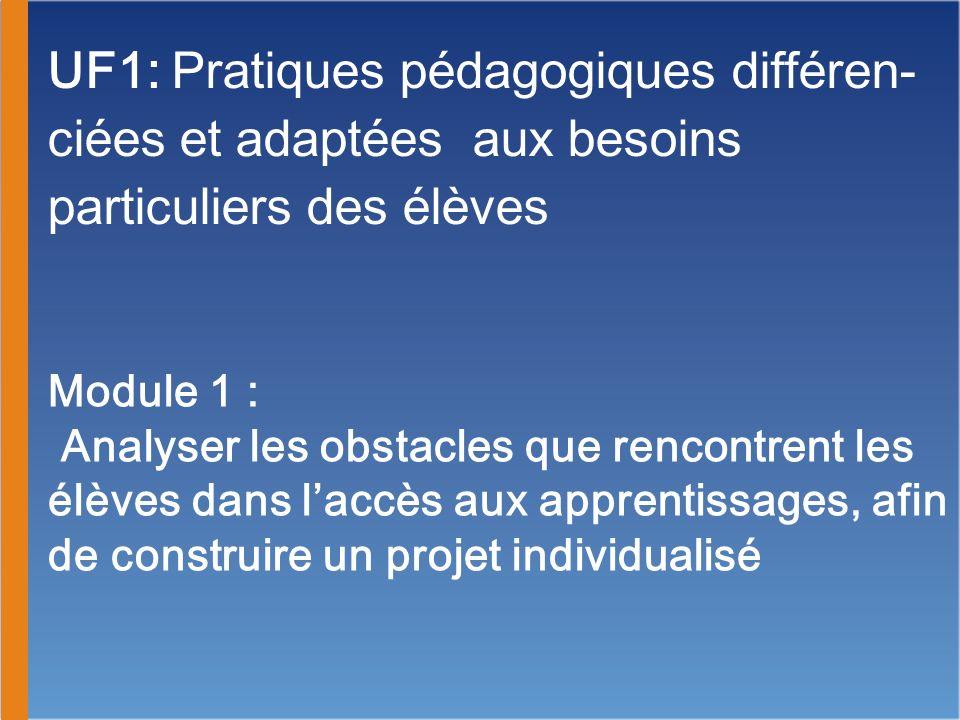 UF1: Pratiques pédagogiques différen- ciées et adaptées aux besoins particuliers des élèves Module 1 : Analyser les obstacles que rencontrent les élèv