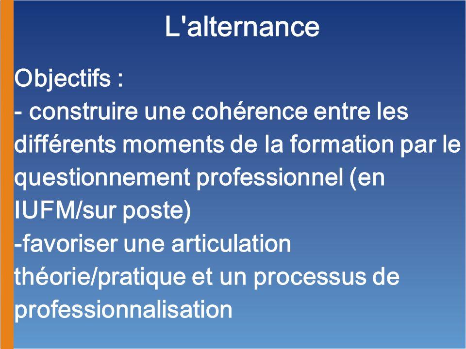 L'alternance Objectifs : - construire une cohérence entre les différents moments de la formation par le questionnement professionnel (en IUFM/sur post