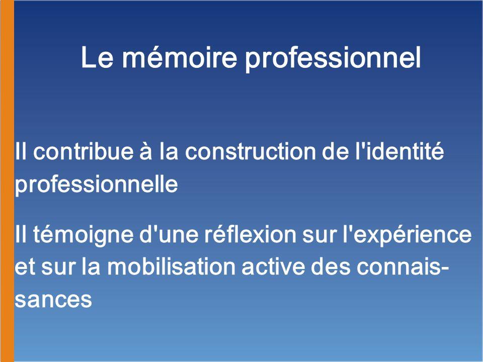 Le mémoire professionnel Il contribue à la construction de l'identité professionnelle Il témoigne d'une réflexion sur l'expérience et sur la mobilisat