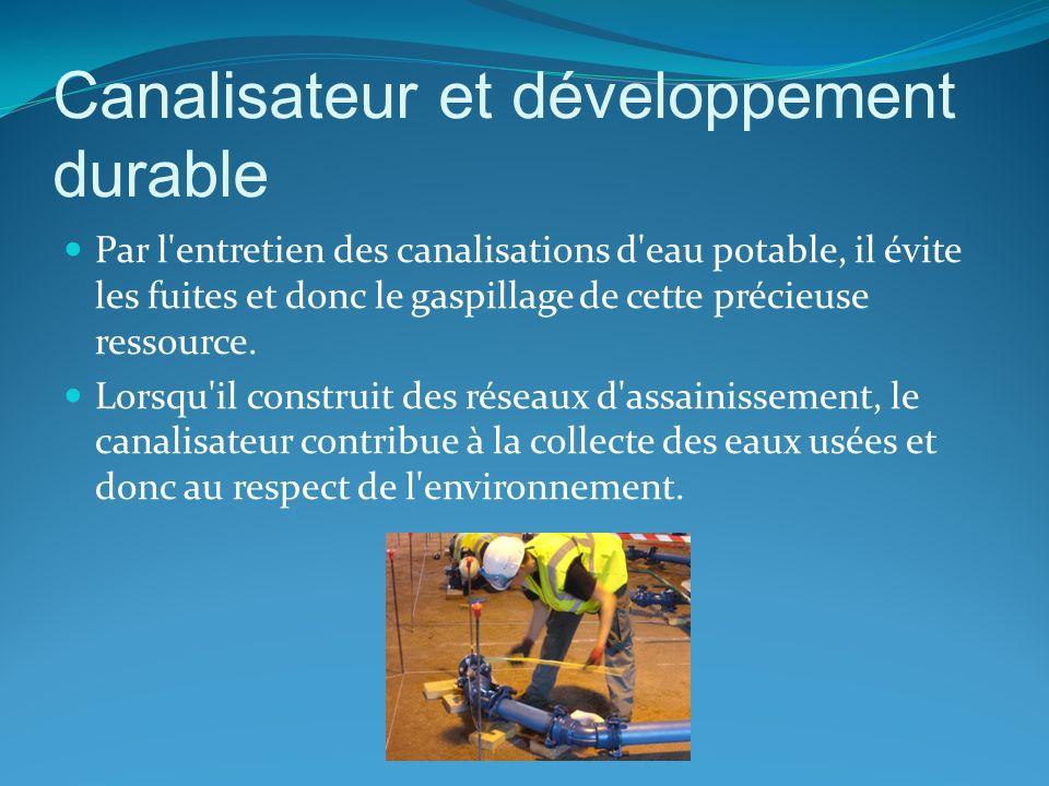 Canalisateur et développement durable Par l'entretien des canalisations d'eau potable, il évite les fuites et donc le gaspillage de cette précieuse re
