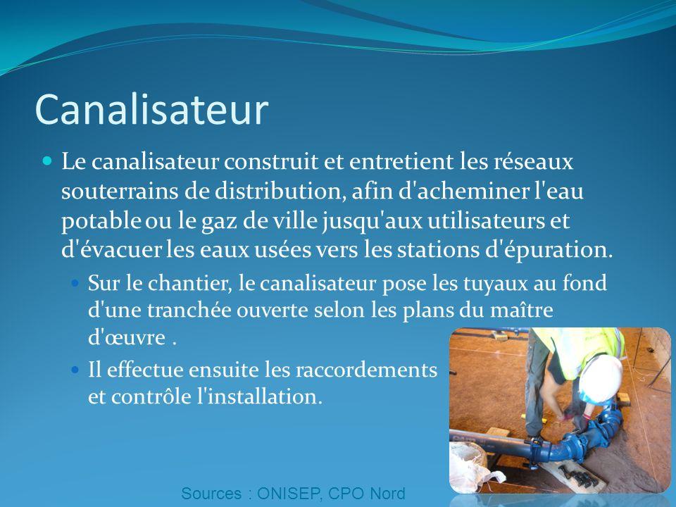 Canalisateur Le canalisateur construit et entretient les réseaux souterrains de distribution, afin d'acheminer l'eau potable ou le gaz de ville jusqu'