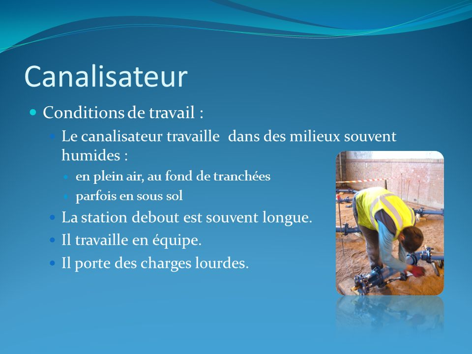 Canalisateur Conditions de travail : Le canalisateur travaille dans des milieux souvent humides : en plein air, au fond de tranchées parfois en sous s