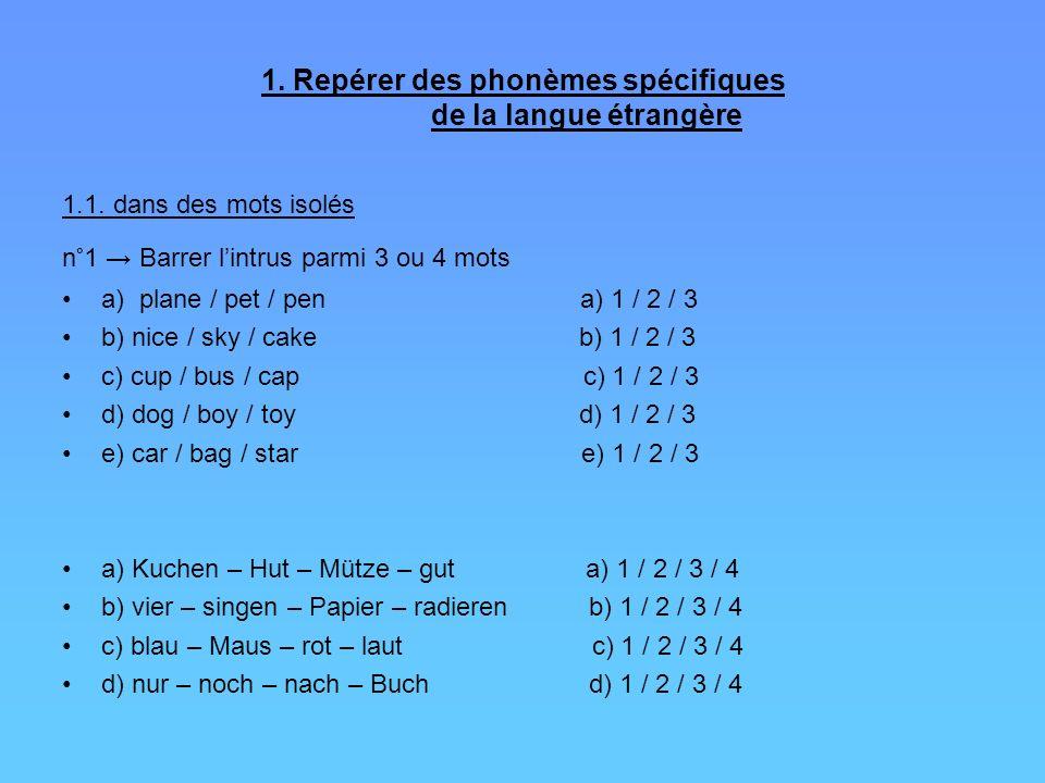1. Repérer des phonèmes spécifiques de la langue étrangère 1.1. dans des mots isolés n°1 Barrer lintrus parmi 3 ou 4 mots a) plane / pet / pen a) 1 /