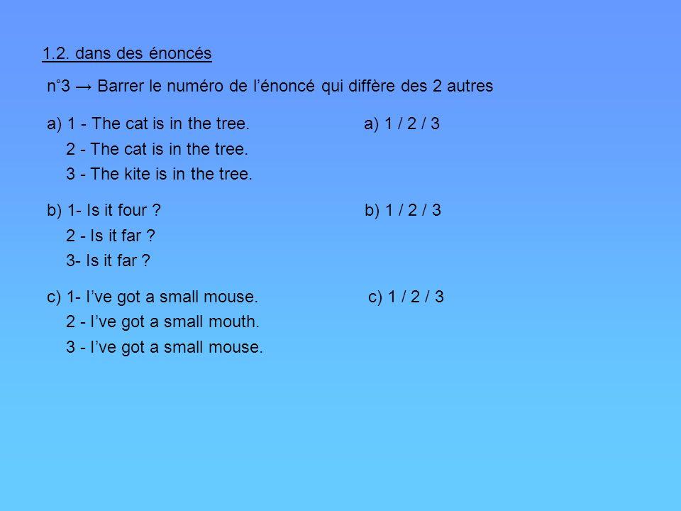 1.2. dans des énoncés n°3 Barrer le numéro de lénoncé qui diffère des 2 autres a) 1 - The cat is in the tree. a) 1 / 2 / 3 2 - The cat is in the tree.