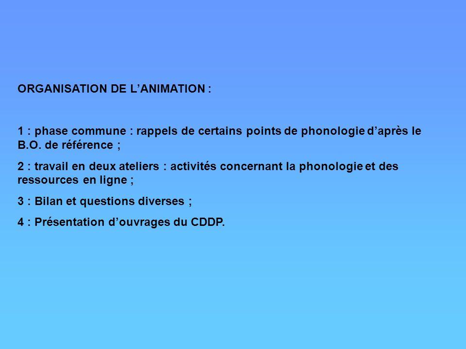 ORGANISATION DE LANIMATION : 1 : phase commune : rappels de certains points de phonologie daprès le B.O. de référence ; 2 : travail en deux ateliers :