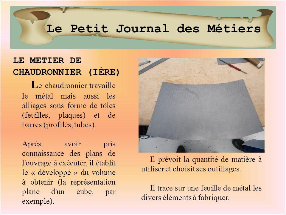 Le Petit Journal des Métiers LE METIER DE CHAUDRONNIER (IÈRE) L e chaudronnier travaille le métal mais aussi les alliages sous forme de tôles (feuille
