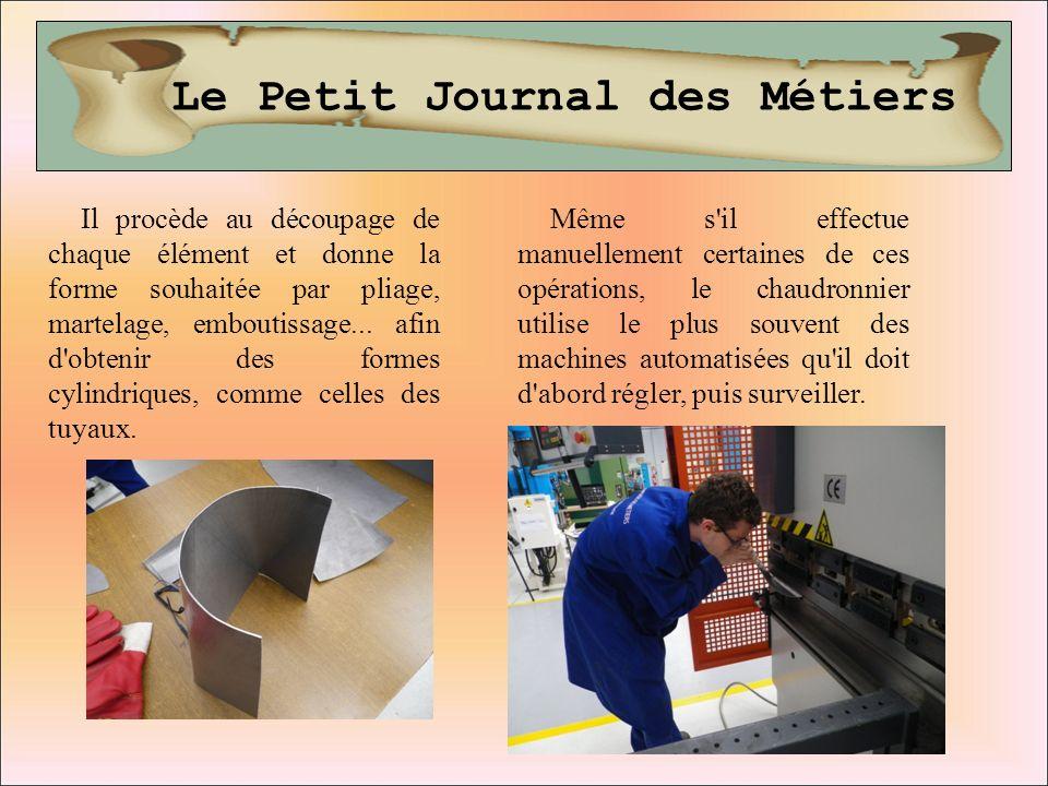 Le Petit Journal des Métiers Il procède au découpage de chaque élément et donne la forme souhaitée par pliage, martelage, emboutissage... afin d'obten