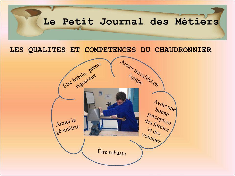 Le Petit Journal des Métiers LES QUALITES ET COMPETENCES DU CHAUDRONNIER Aimer travailler en équipe Être habile, précis rigoureux Avoir une bonne perc