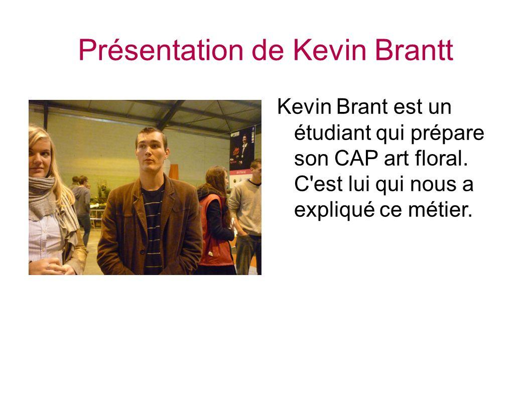 Présentation de Kevin Brantt Kevin Brant est un étudiant qui prépare son CAP art floral. C'est lui qui nous a expliqué ce métier.