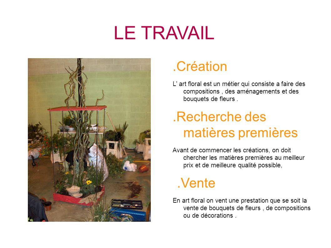 LE TRAVAIL.Création L' art floral est un métier qui consiste a faire des compositions, des aménagements et des bouquets de fleurs..Recherche des matiè