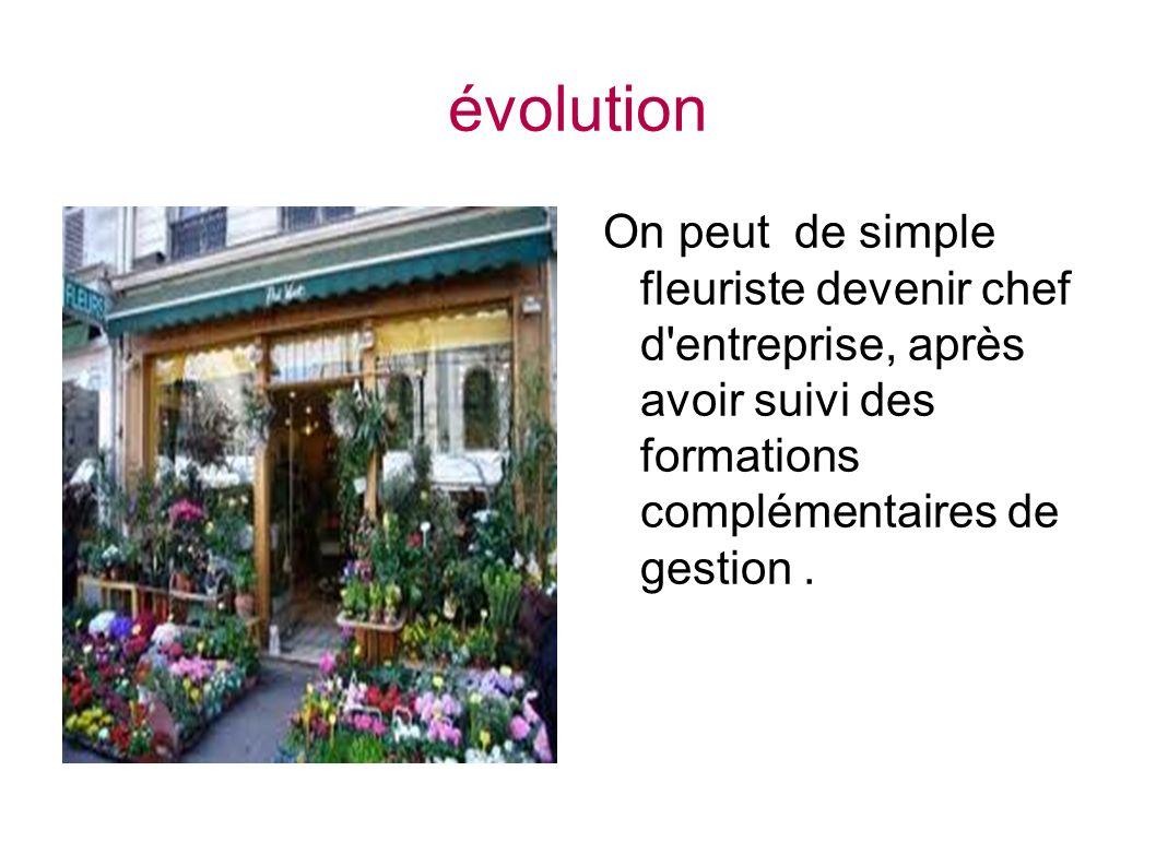 évolution On peut de simple fleuriste devenir chef d'entreprise, après avoir suivi des formations complémentaires de gestion.