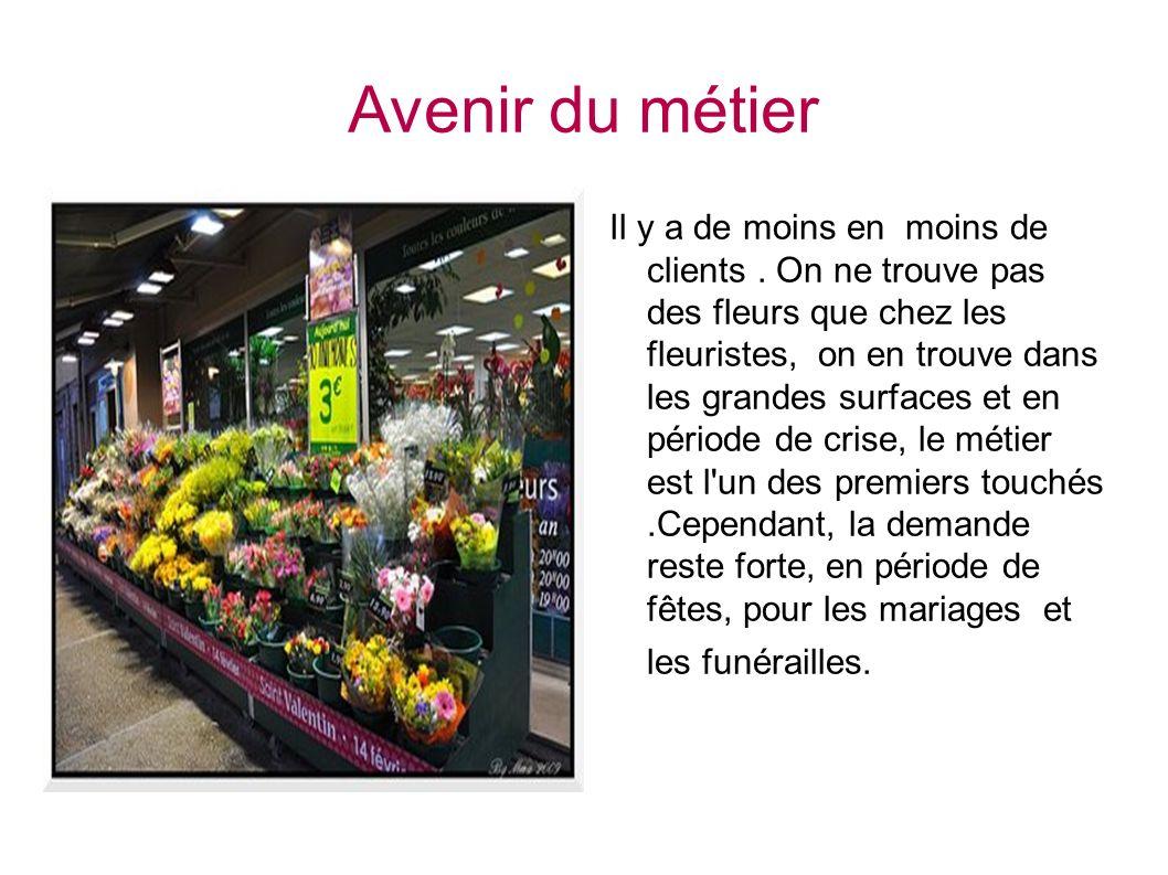 Avenir du métier Il y a de moins en moins de clients. On ne trouve pas des fleurs que chez les fleuristes, on en trouve dans les grandes surfaces et e