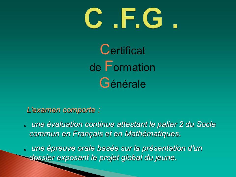 C ertificat de F ormation G énérale Lexamen comporte : Lexamen comporte : une évaluation continue attestant le palier 2 du Socle commun en Français et