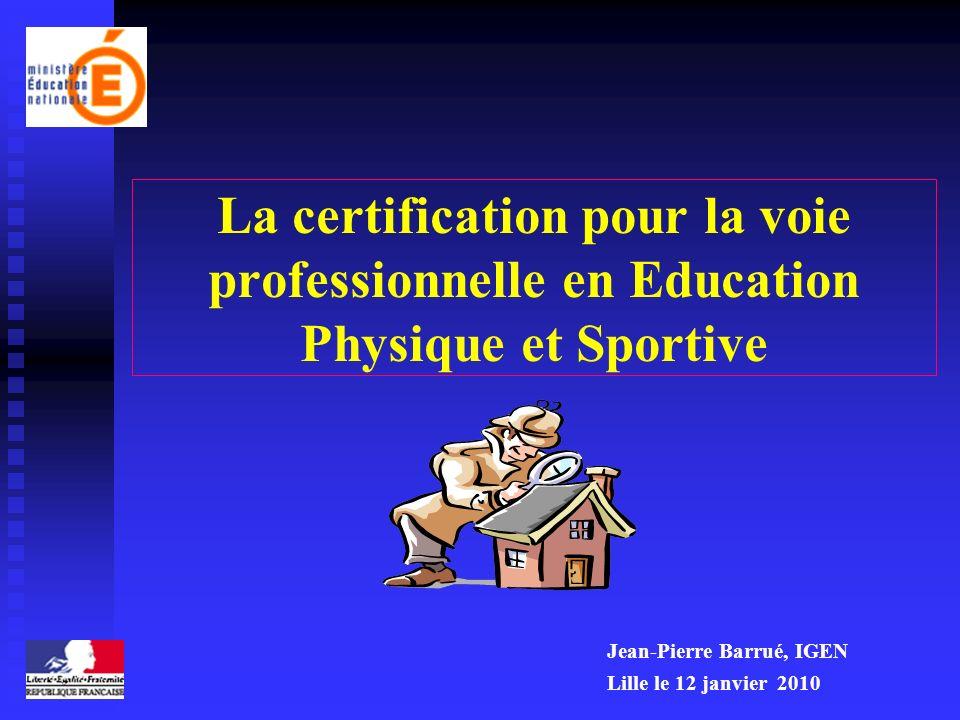 La certification pour la voie professionnelle en Education Physique et Sportive Jean-Pierre Barrué, IGEN Lille le 12 janvier 2010