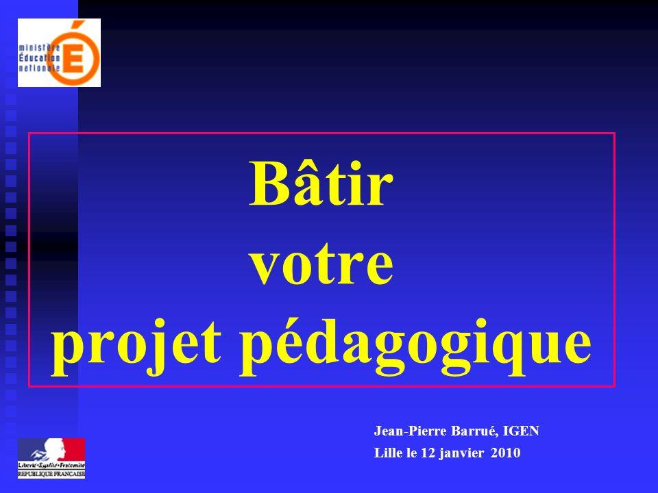 Bâtir votre projet pédagogique Jean-Pierre Barrué, IGEN Lille le 12 janvier 2010