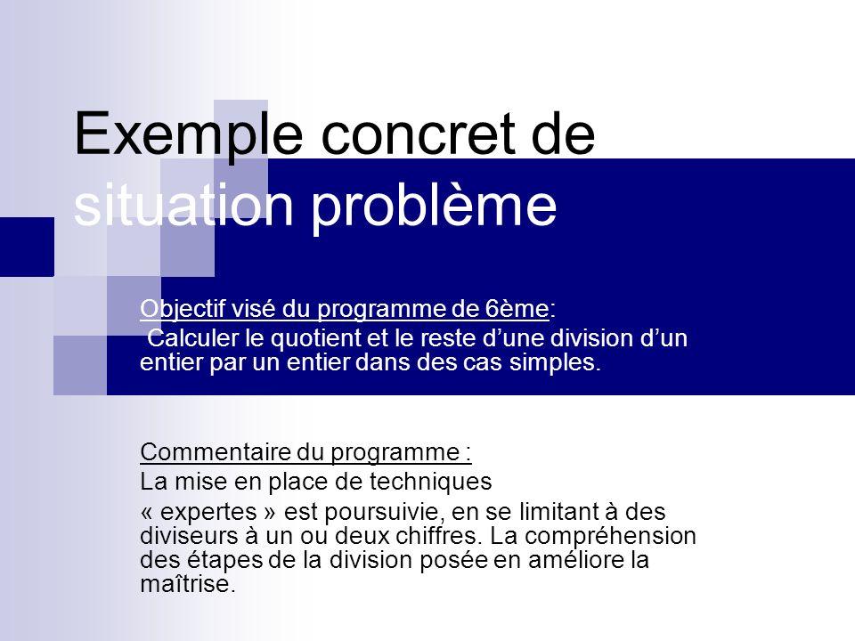 Exemple concret de situation problème Objectif visé du programme de 6ème: Calculer le quotient et le reste dune division dun entier par un entier dans