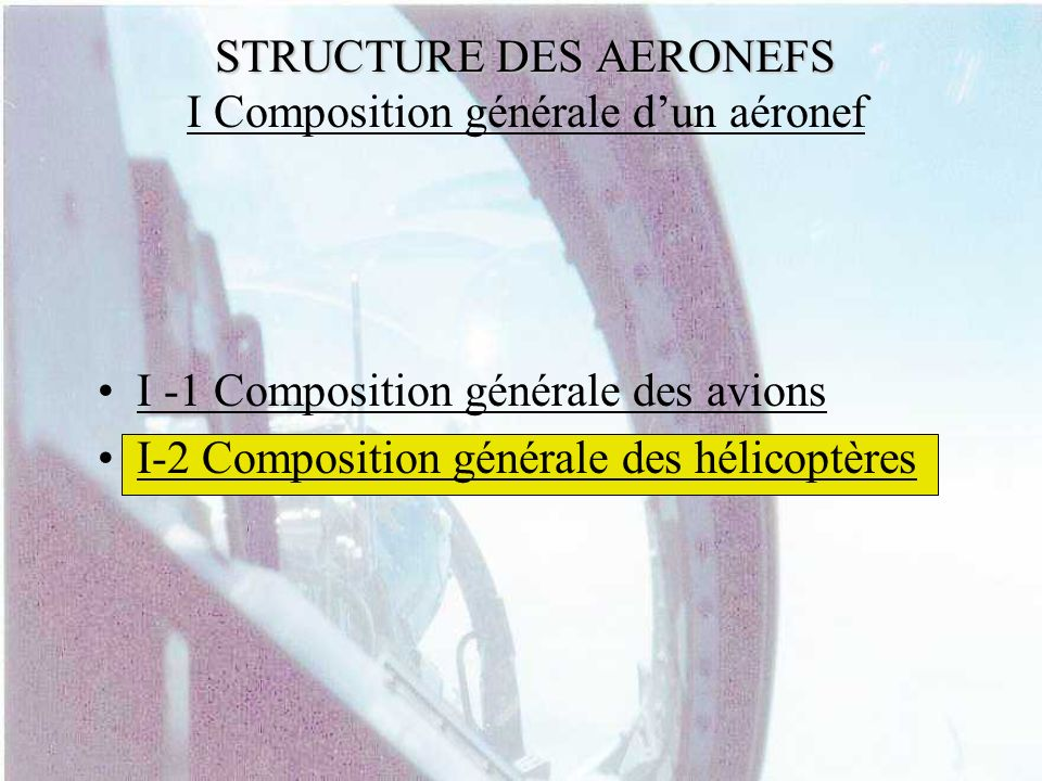 STRUCTURE DES AERONEFS STRUCTURE DES AERONEFS I Composition générale dun aéronef I -2 Composition générale des hélicoptères Gazelle 1 2 3 4 5 6 7 8 9 10 11 1: Cokpit2: Cabine passagers3: Patins4: Fuselage5: Empennage horizontal6: Rotor de queue7: Empennage vertical8: Tuyère9: Pale10: Turbine11: Rotor principal