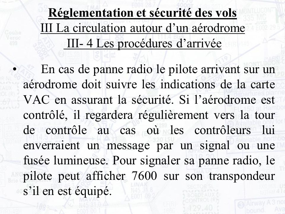 En cas de panne radio le pilote arrivant sur un aérodrome doit suivre les indications de la carte VAC en assurant la sécurité.