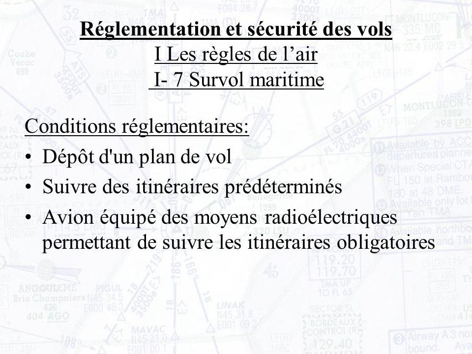 Conditions réglementaires: Dépôt d un plan de vol Suivre des itinéraires prédéterminés Avion équipé des moyens radioélectriques permettant de suivre les itinéraires obligatoires Réglementation et sécurité des vols I Les règles de lair I- 7 Survol maritime
