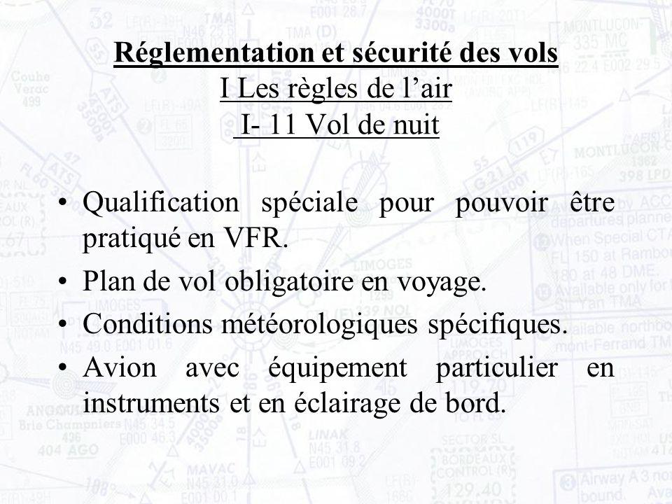 Réglementation et sécurité des vols I Les règles de lair I- 11 Vol de nuit Qualification spéciale pour pouvoir être pratiqué en VFR.
