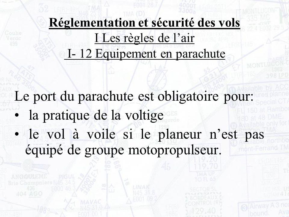 Réglementation et sécurité des vols I Les règles de lair I- 12 Equipement en parachute Le port du parachute est obligatoire pour: la pratique de la voltige le vol à voile si le planeur nest pas équipé de groupe motopropulseur.