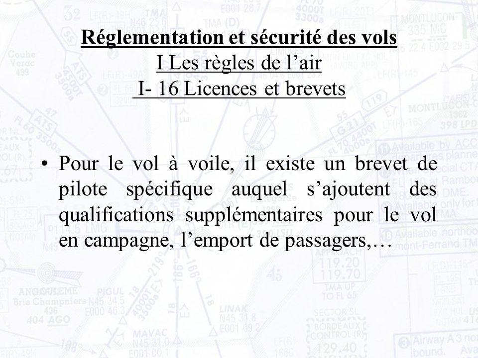 Réglementation et sécurité des vols I Les règles de lair I- 16 Licences et brevets Pour le vol à voile, il existe un brevet de pilote spécifique auquel sajoutent des qualifications supplémentaires pour le vol en campagne, lemport de passagers,…